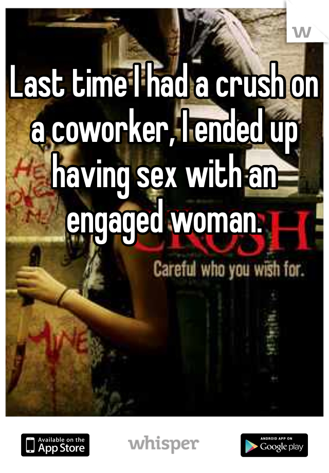 Last time I had a crush on a coworker, I ended up having sex with an engaged woman.