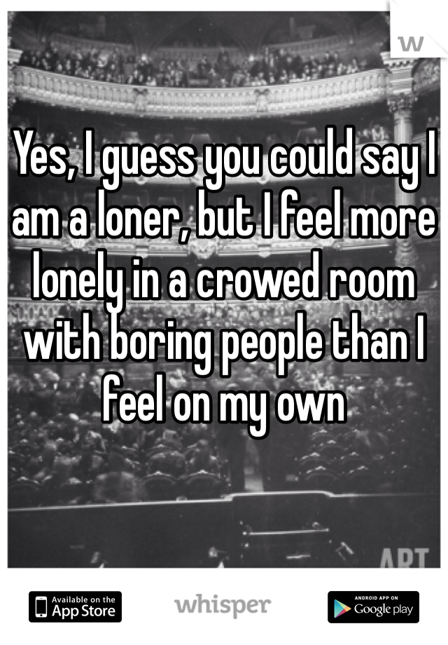 Yes, I guess you could say I am a loner, but I feel more lonely in a crowed room with boring people than I feel on my own