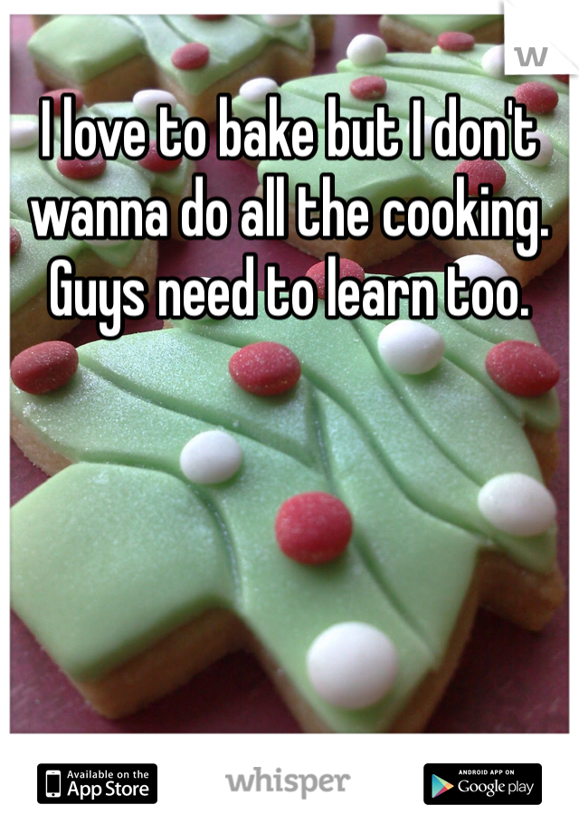 I love to bake but I don't wanna do all the cooking. Guys need to learn too.