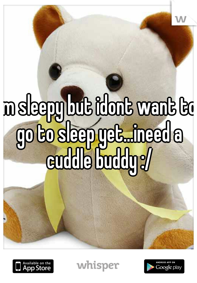 im sleepy but idont want to go to sleep yet...ineed a cuddle buddy :/