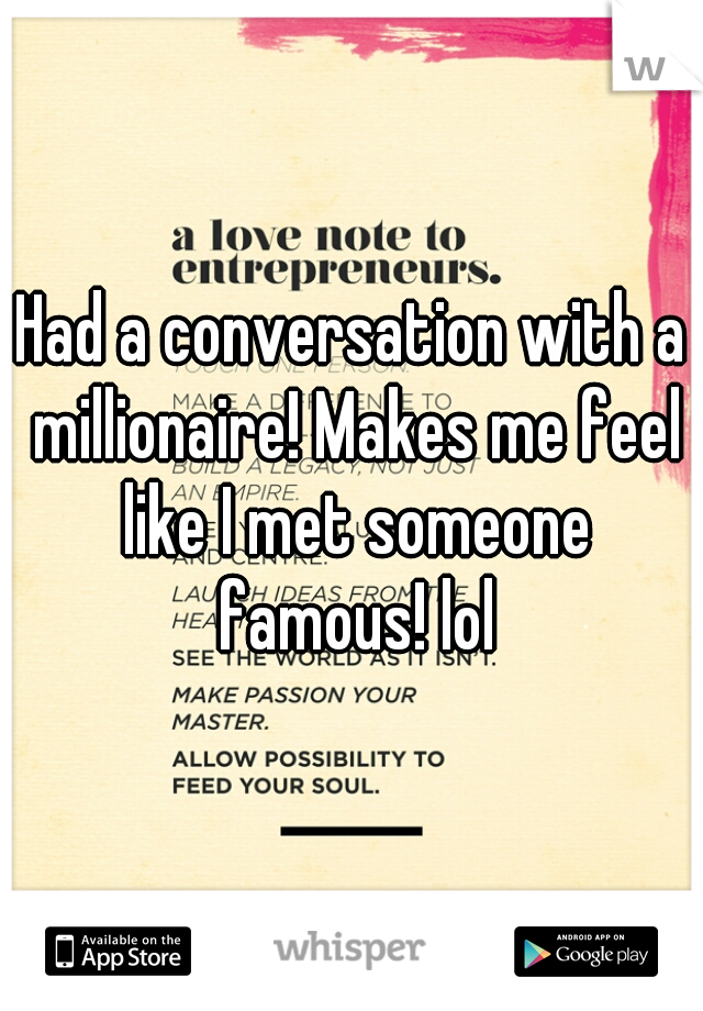 Had a conversation with a millionaire! Makes me feel like I met someone famous! lol