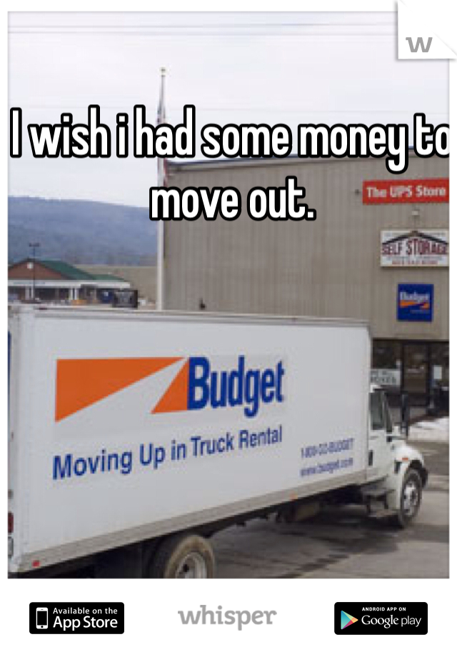 I wish i had some money to move out.