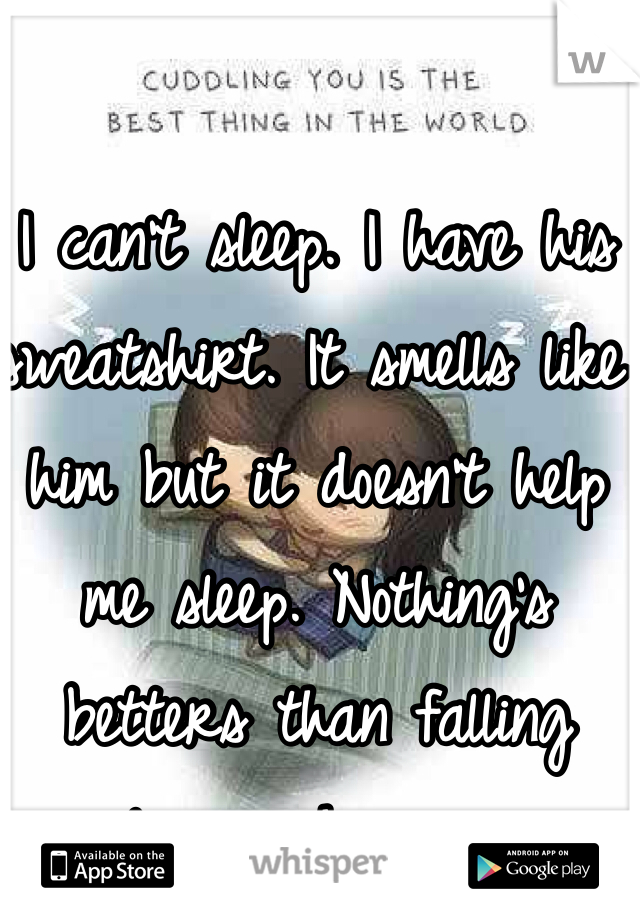 I can't sleep. I have his sweatshirt. It smells like him but it doesn't help me sleep. Nothing's betters than falling asleep in his arms.