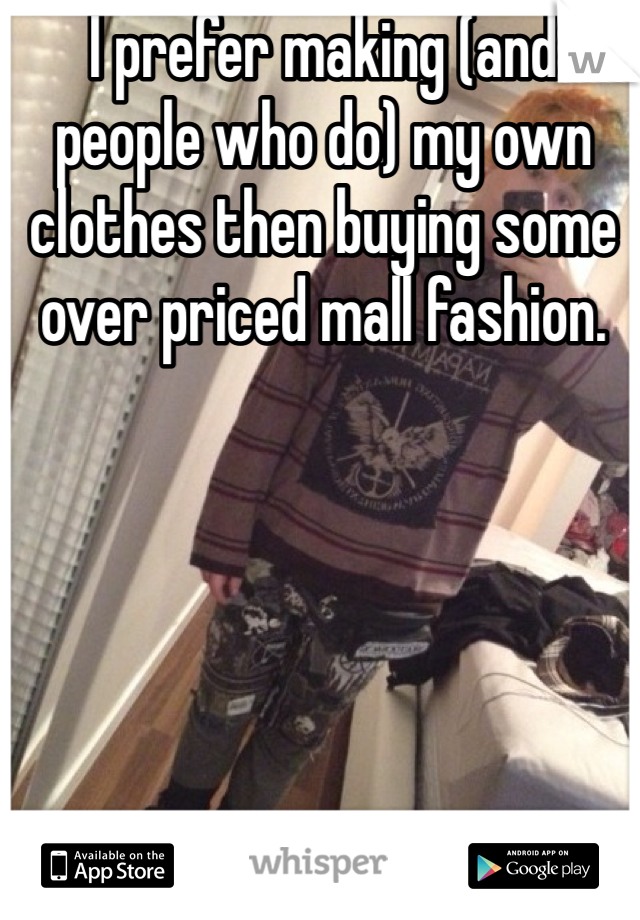 I prefer making (and people who do) my own clothes then buying some over priced mall fashion.