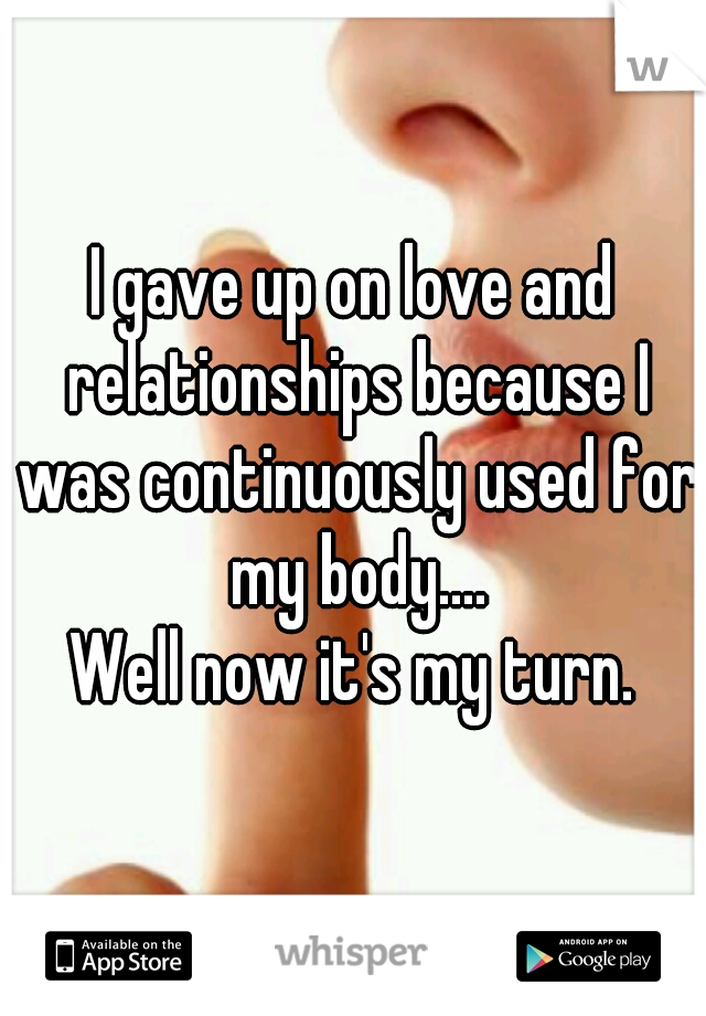 I gave up on love and relationships because I was continuously used for my body.... Well now it's my turn.
