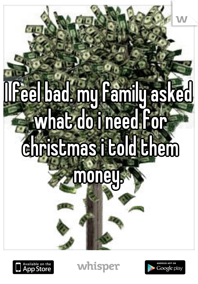 I feel bad. my family asked what do i need for christmas i told them money.