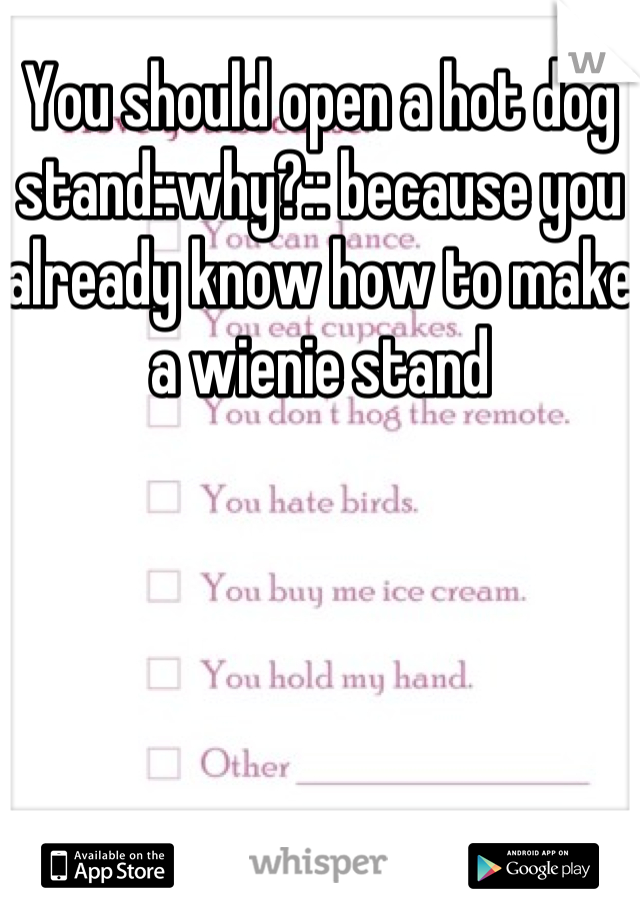 You should open a hot dog stand::why?:: because you already know how to make a wienie stand