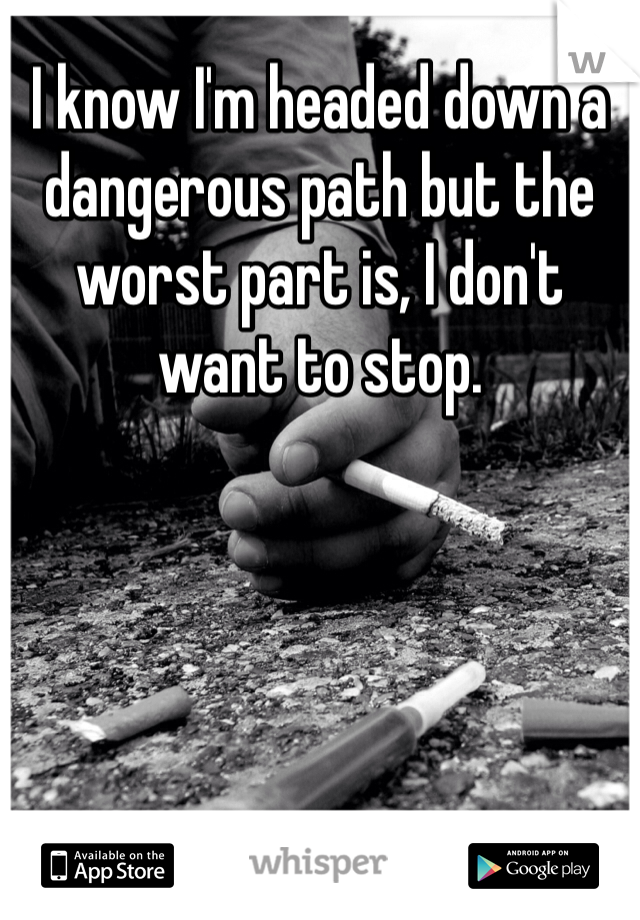 I know I'm headed down a dangerous path but the worst part is, I don't want to stop.