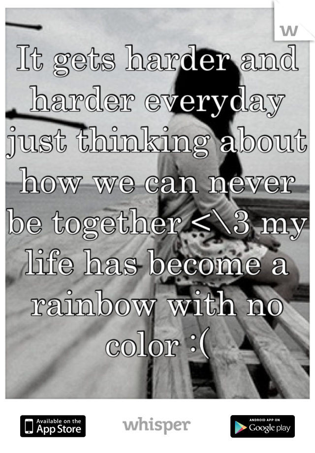 It gets harder and harder everyday just thinking about how we can never be together <\3 my life has become a rainbow with no color :(