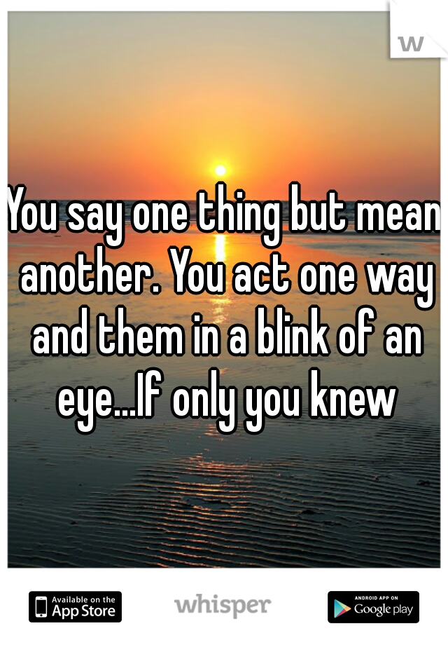 You say one thing but mean another. You act one way and them in a blink of an eye...If only you knew