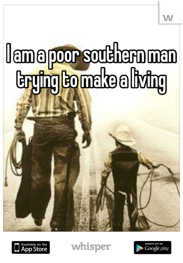 I am a poor southern man trying to make a living