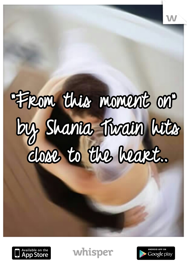 """""""From this moment on"""" by Shania Twain hits close to the heart.."""
