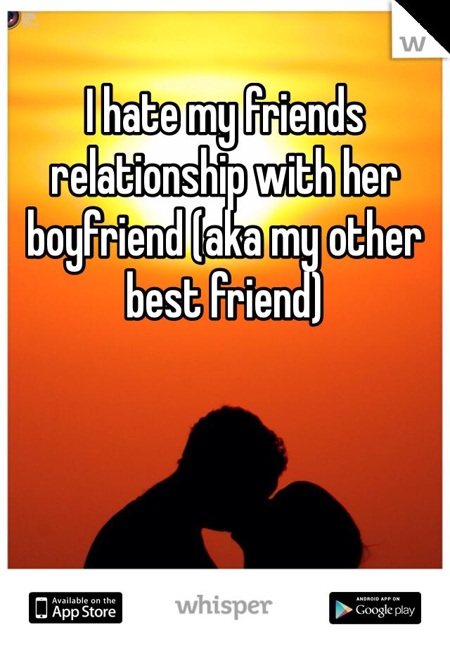 I hate my friends relationship with her boyfriend (aka my other best friend)