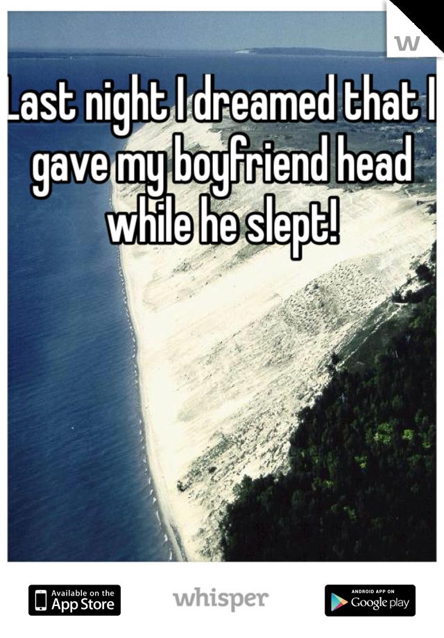 Last night I dreamed that I gave my boyfriend head while he slept!