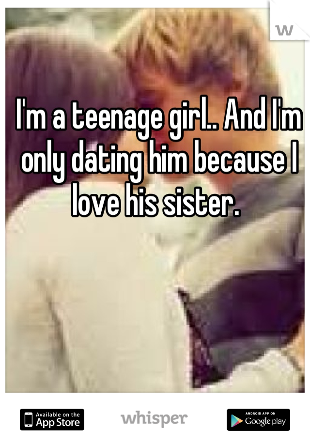 I'm a teenage girl.. And I'm only dating him because I love his sister.