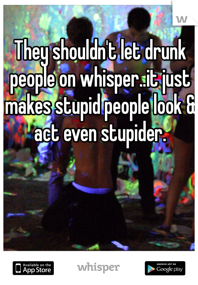 They shouldn't let drunk people on whisper..it just makes stupid people look & act even stupider.