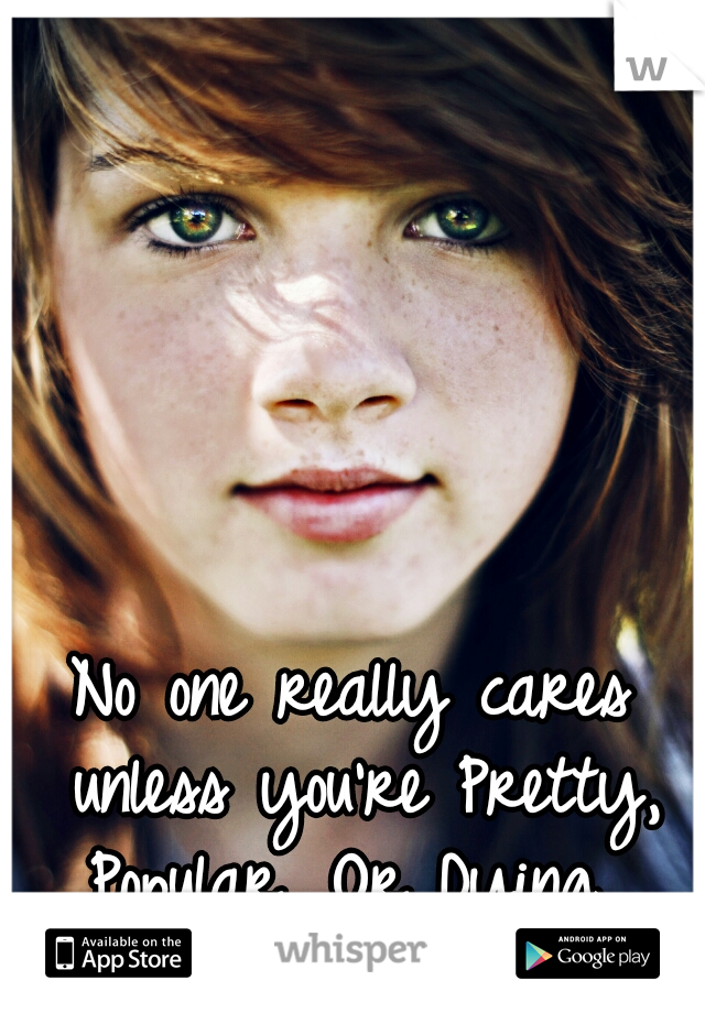 No one really cares unless you're Pretty, Popular, Or Dying.