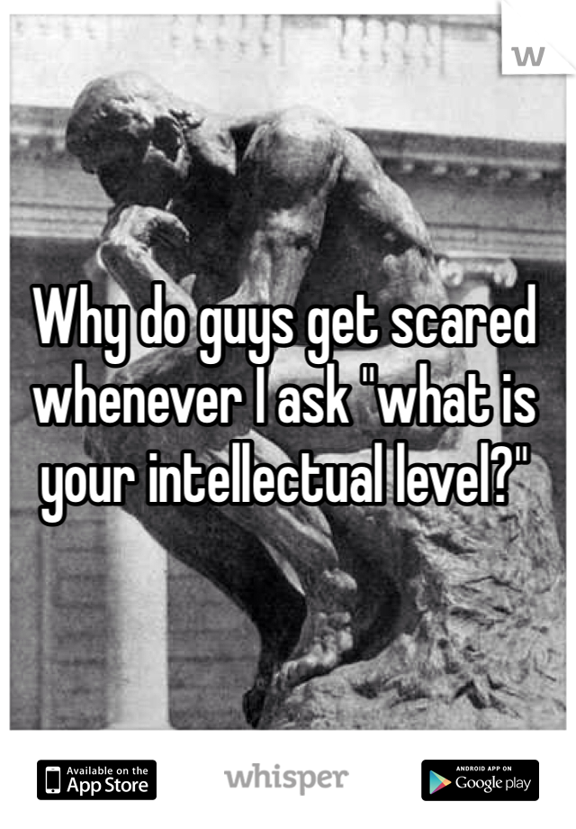 "Why do guys get scared whenever I ask ""what is your intellectual level?"""