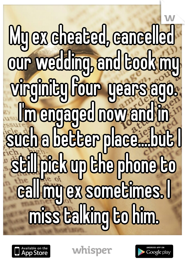 My ex cheated, cancelled our wedding, and took my virginity four  years ago. I'm engaged now and in such a better place....but I still pick up the phone to call my ex sometimes. I miss talking to him.