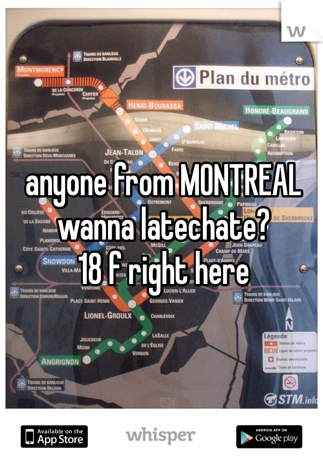 anyone from MONTREAL wanna latechate?  18 f right here