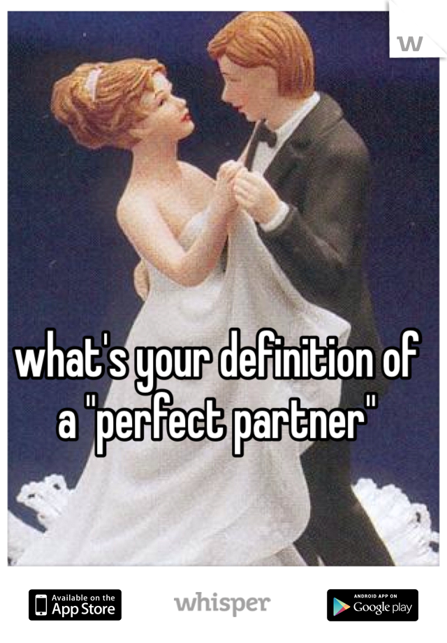 """what's your definition of a """"perfect partner"""""""