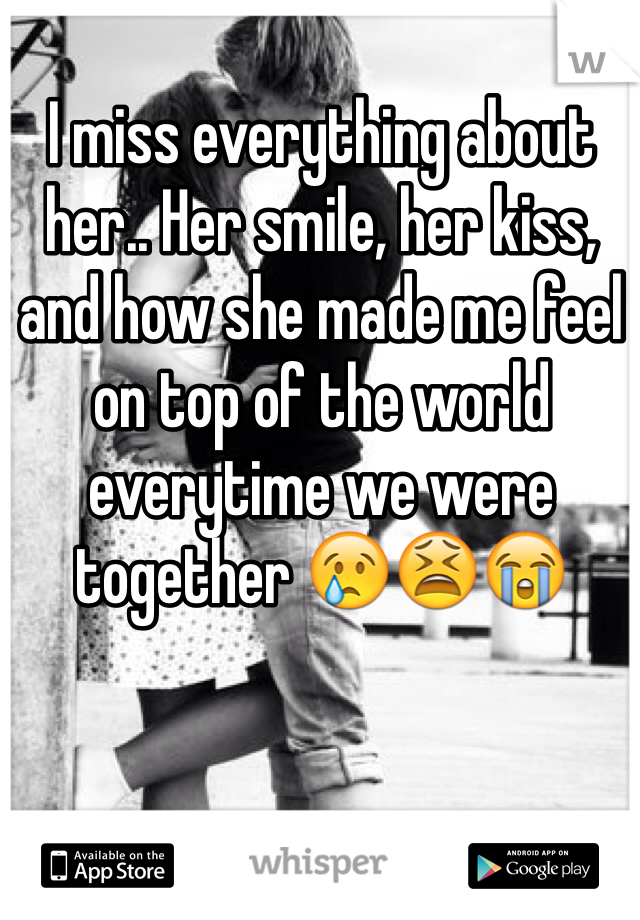 I miss everything about her.. Her smile, her kiss, and how she made me feel on top of the world everytime we were together 😢😫😭