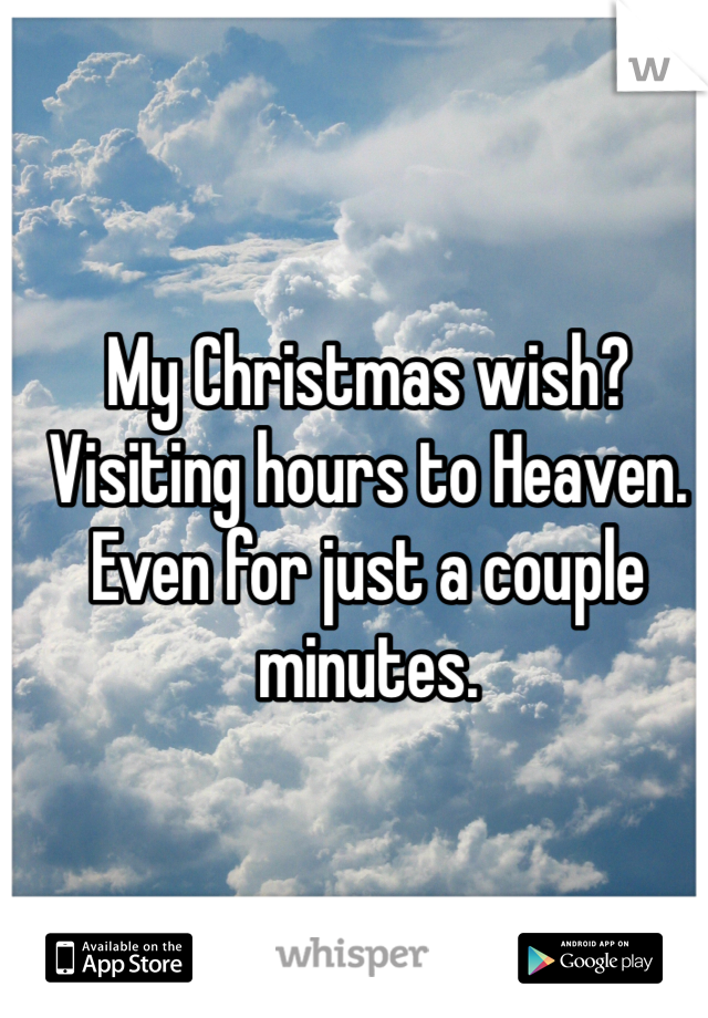 My Christmas wish? Visiting hours to Heaven. Even for just a couple minutes.