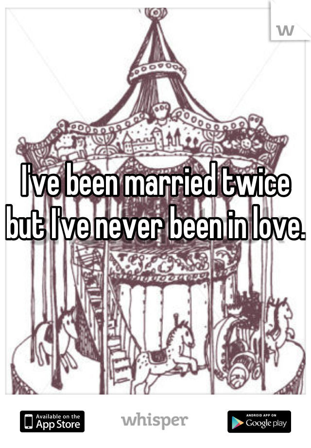 I've been married twice but I've never been in love.