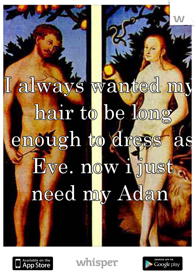 I always wanted my hair to be long enough to dress  as Eve. now i just need my Adan