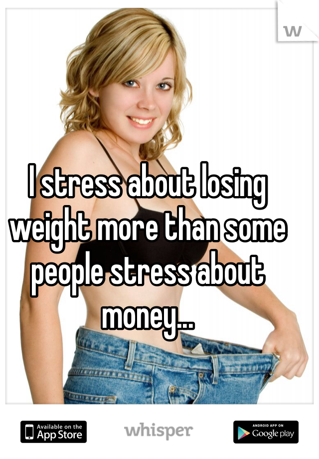 I stress about losing weight more than some people stress about money...