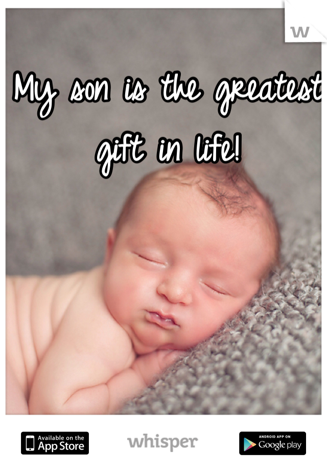 My son is the greatest gift in life!