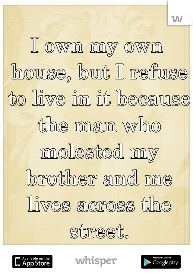 I own my own house, but I refuse to live in it because the man who molested my brother and me lives across the street.