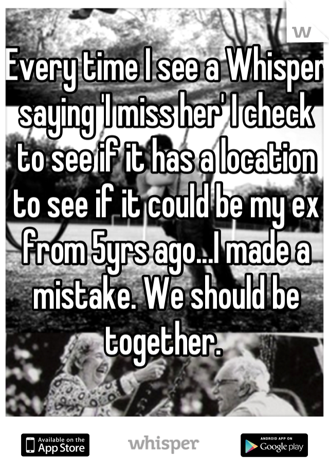 Every time I see a Whisper saying 'I miss her' I check to see if it has a location to see if it could be my ex from 5yrs ago...I made a mistake. We should be together.