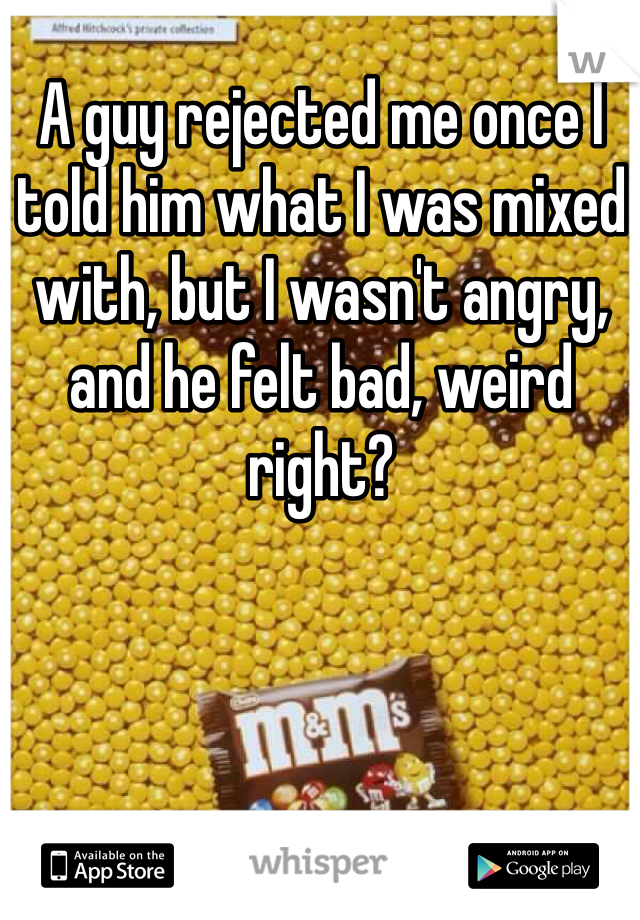 A guy rejected me once I told him what I was mixed with, but I wasn't angry, and he felt bad, weird right?