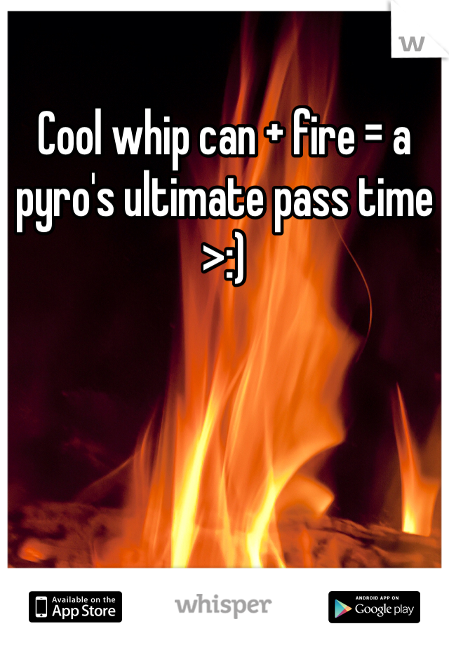 Cool whip can + fire = a pyro's ultimate pass time >:)