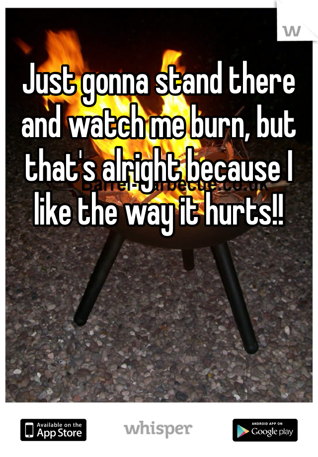 Just gonna stand there and watch me burn, but that's alright because I like the way it hurts!!