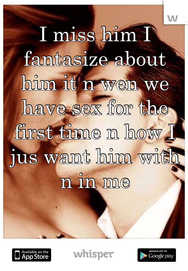 I miss him I fantasize about him it n wen we have sex for the first time n how I jus want him with n in me