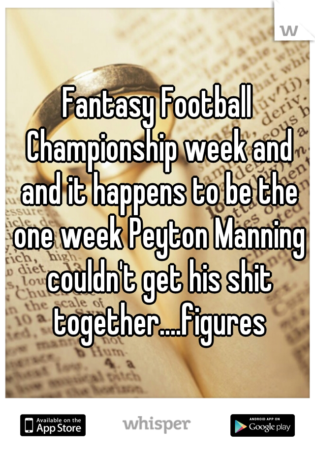 Fantasy Football Championship week and and it happens to be the one week Peyton Manning couldn't get his shit together....figures