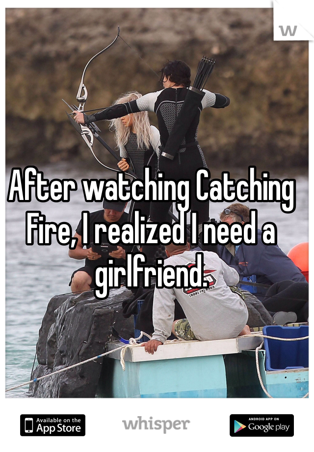 After watching Catching Fire, I realized I need a girlfriend.