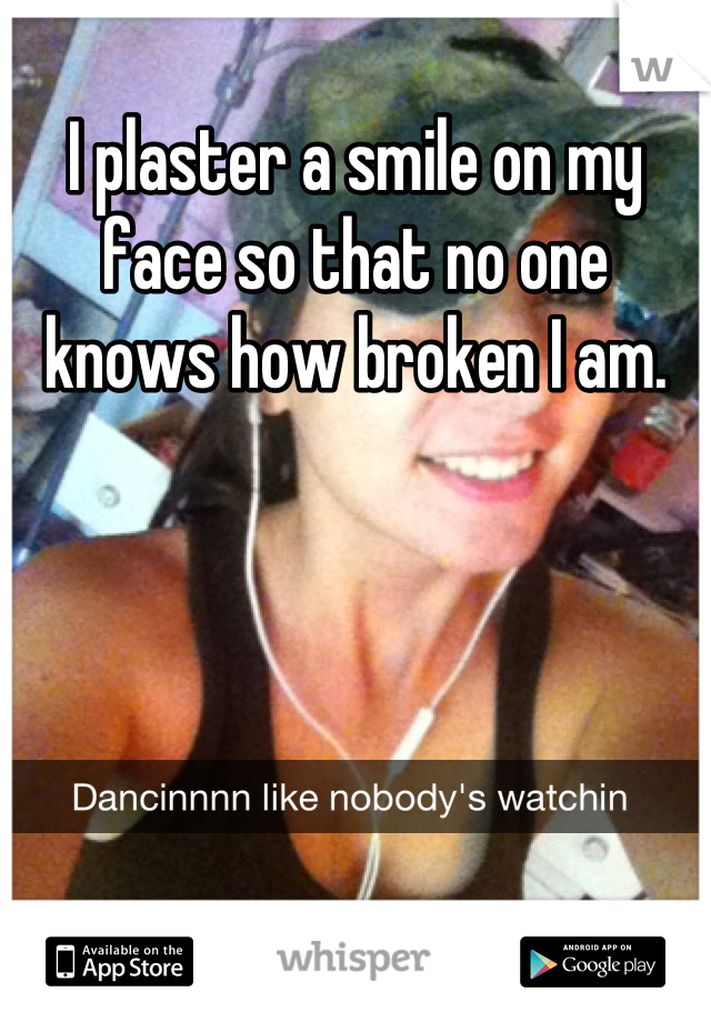 I plaster a smile on my face so that no one knows how broken I am.