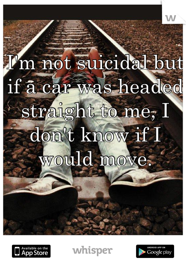 I'm not suicidal but if a car was headed straight to me, I don't know if I would move.