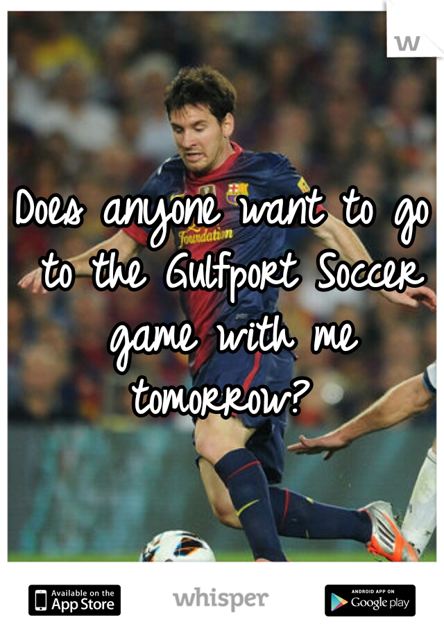 Does anyone want to go to the Gulfport Soccer game with me tomorrow?