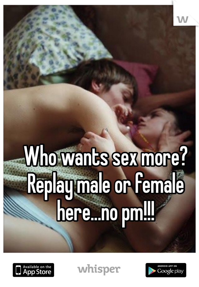 Who wants sex more? Replay male or female here...no pm!!!