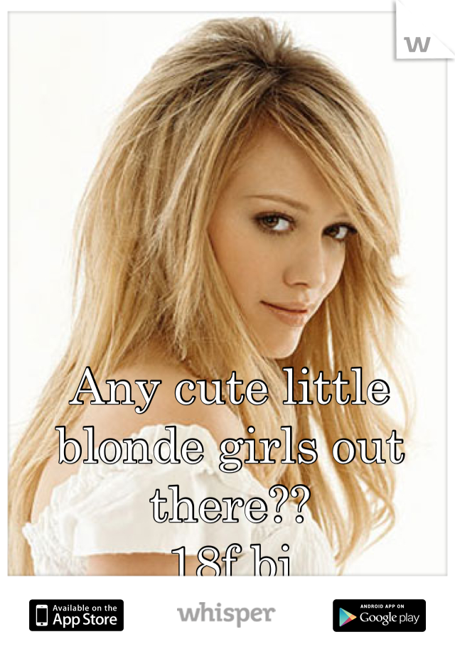 Any cute little blonde girls out there?? 18f bi