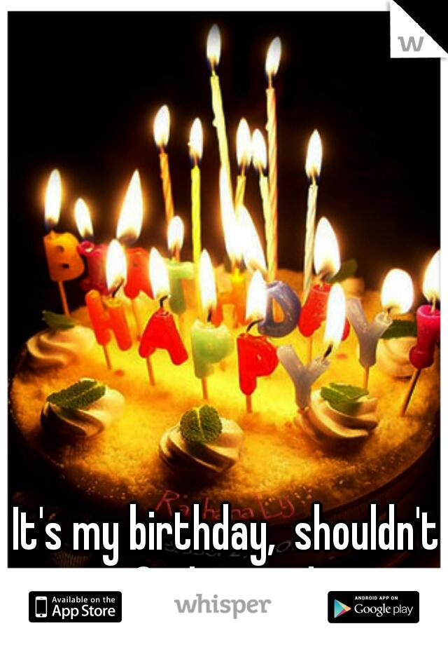 It's my birthday,  shouldn't I feel special?