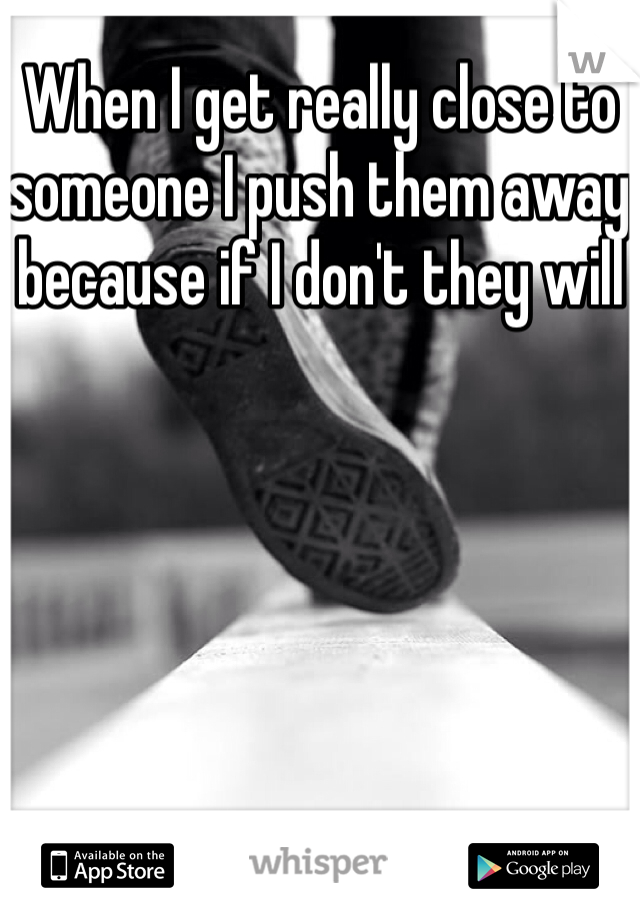 When I get really close to someone I push them away because if I don't they will
