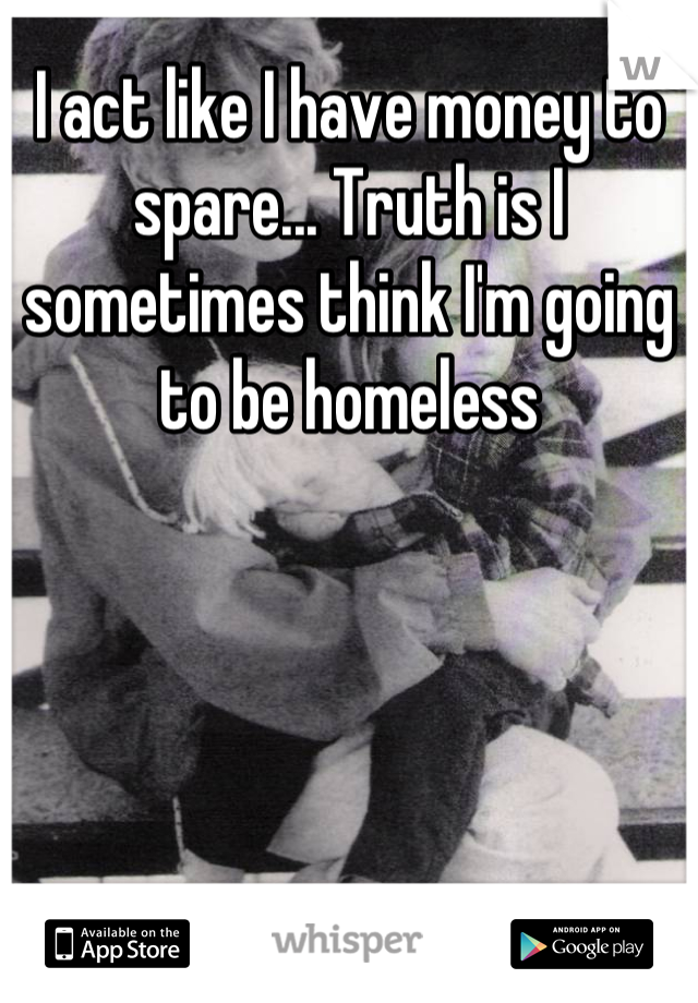 I act like I have money to spare... Truth is I sometimes think I'm going to be homeless