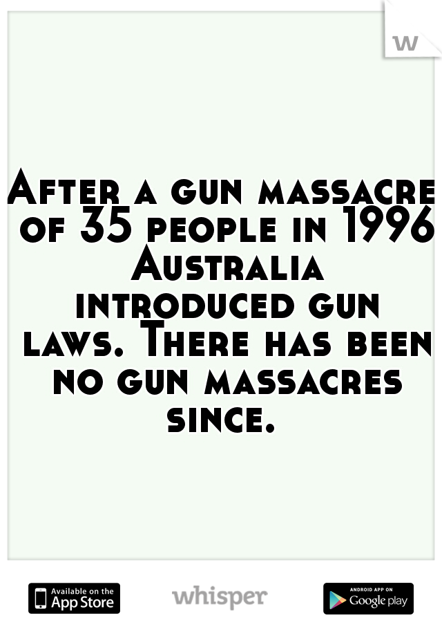 After a gun massacre of 35 people in 1996 Australia introduced gun laws. There has been no gun massacres since.