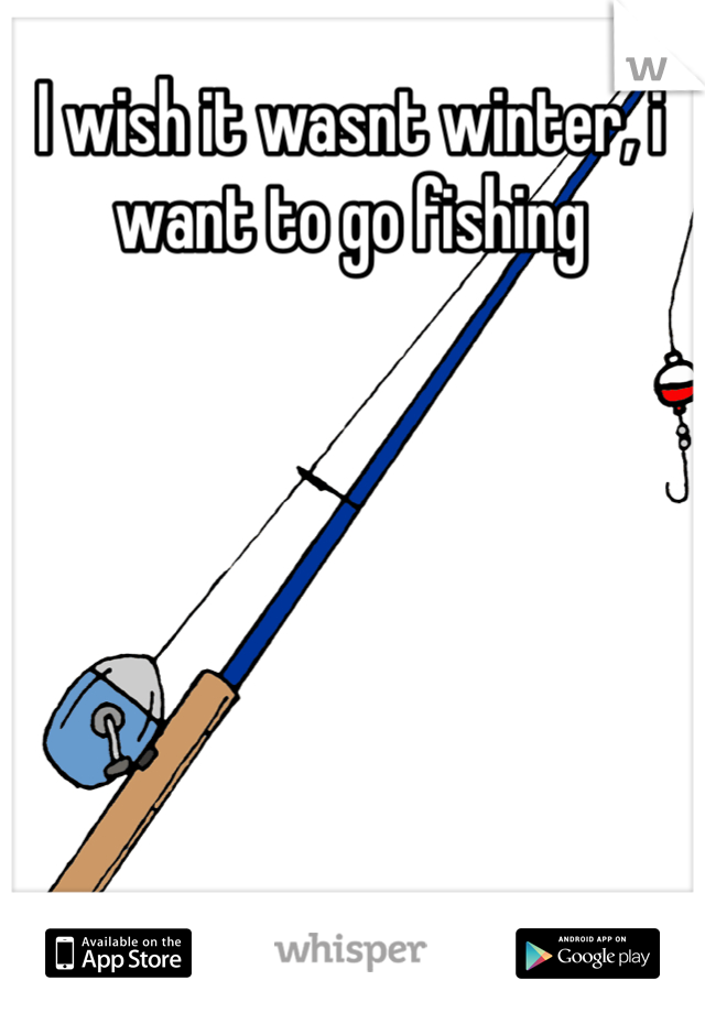 I wish it wasnt winter, i want to go fishing