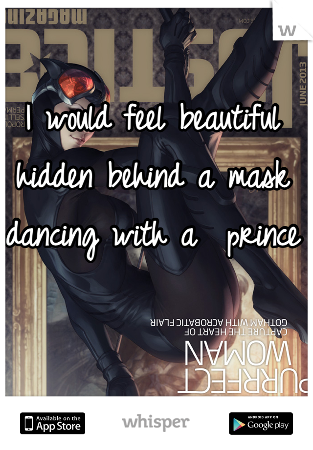I would feel beautiful hidden behind a mask dancing with a  prince
